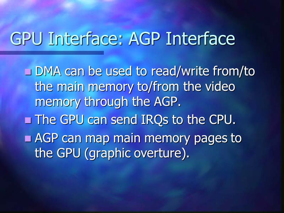 GPU Interface: AGP Interface DMA can be used to read/write from/to the main memory to/from the video memory through the AGP.