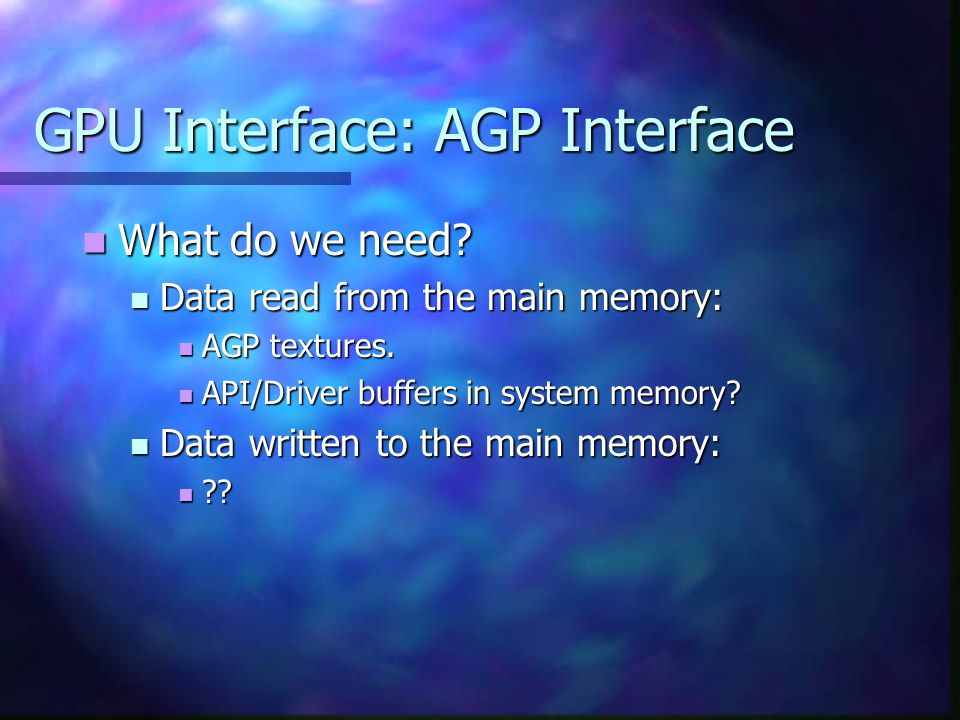 GPU Interface: AGP Interface What do we need. What do we need.