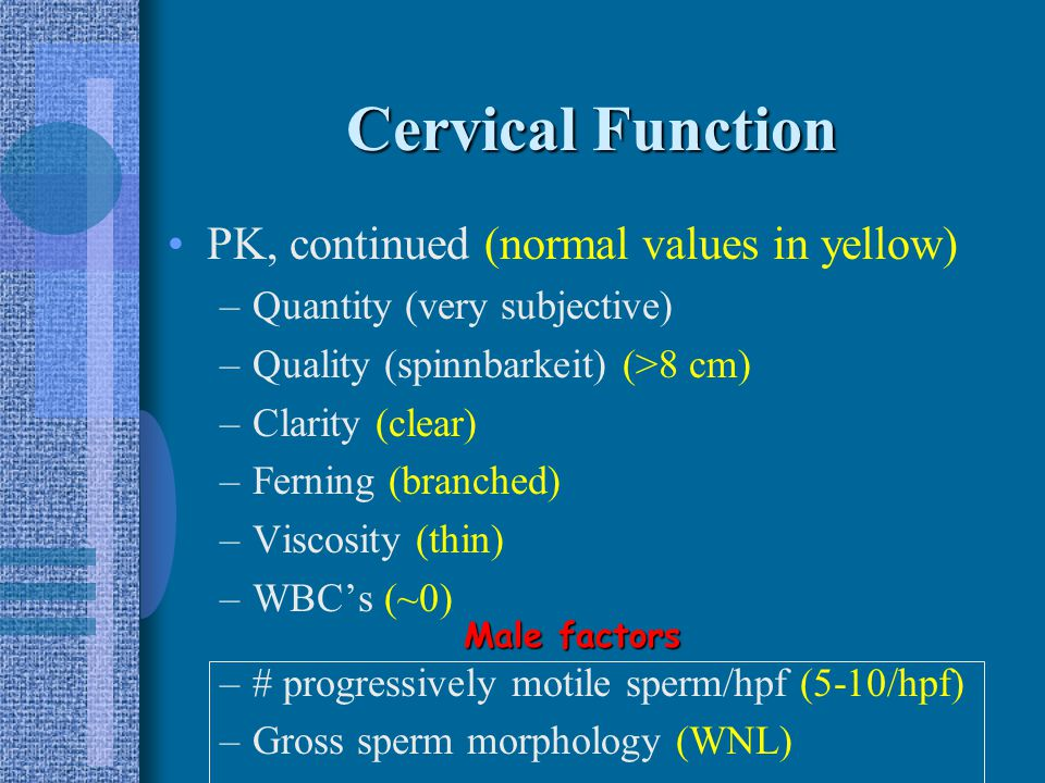 Cervical Function Tests: –Culture for suspected pathogens –Postcoital test (PK tests) Scheduled around 1-2d before ovulation (increased estrogen effect) 48 0 of male abstinence before test No lubricants Evaluate 8-12h after coitus (overnight is ok!) Remove mucus from cervix (forceps, syringe)