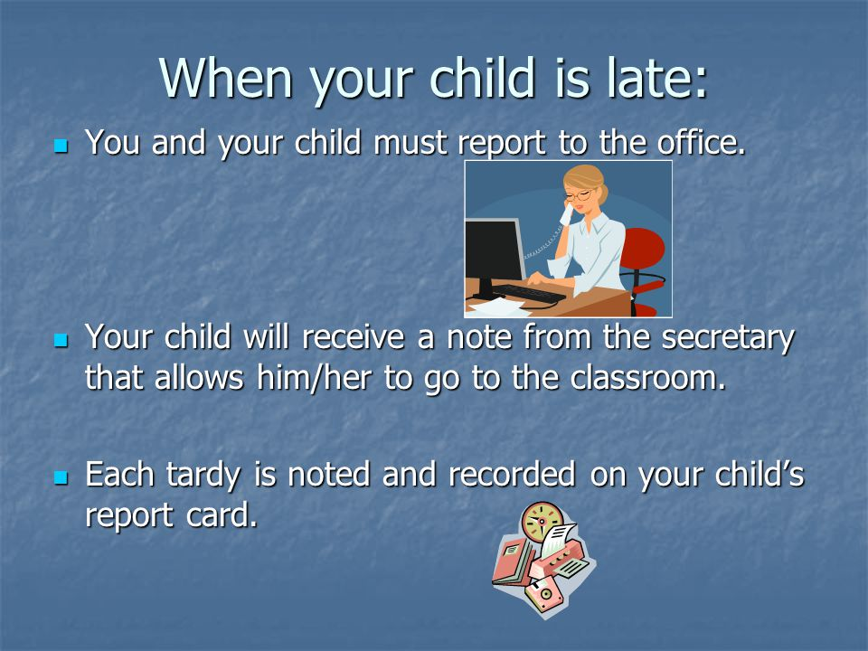 When your child is late: You and your child must report to the office. You and your child must report to the office. Your child will receive a note fr