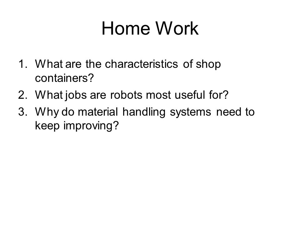 Home Work 1.What are the characteristics of shop containers? 2.What jobs are robots most useful for? 3.Why do material handling systems need to keep i