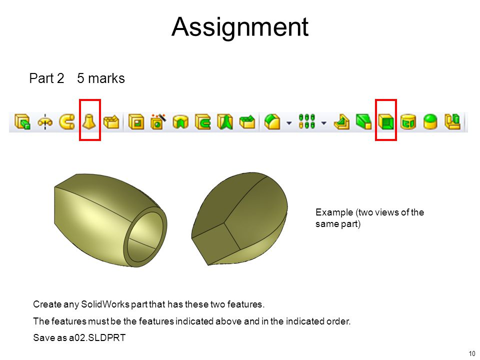 10 Part 25 marks Create any SolidWorks part that has these two features.