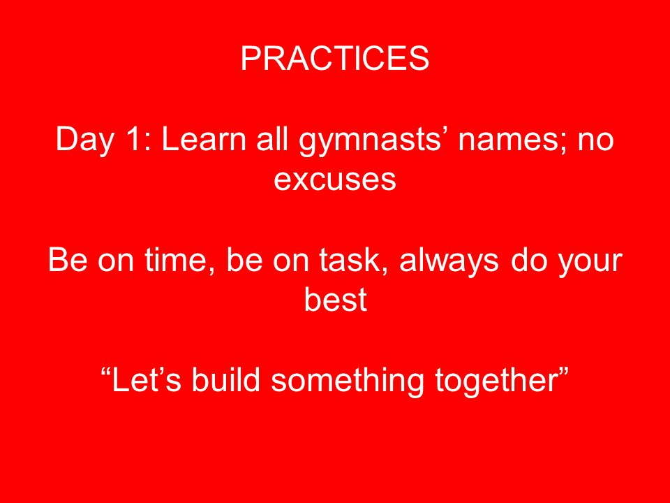 "PRACTICES Day 1: Learn all gymnasts' names; no excuses Be on time, be on task, always do your best ""Let's build something together"""