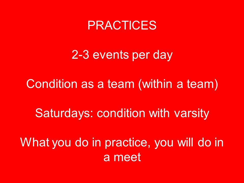 PRACTICES 2-3 events per day Condition as a team (within a team) Saturdays: condition with varsity What you do in practice, you will do in a meet