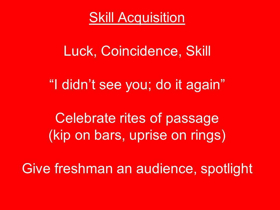 "Skill Acquisition Luck, Coincidence, Skill ""I didn't see you; do it again"" Celebrate rites of passage (kip on bars, uprise on rings) Give freshman an"