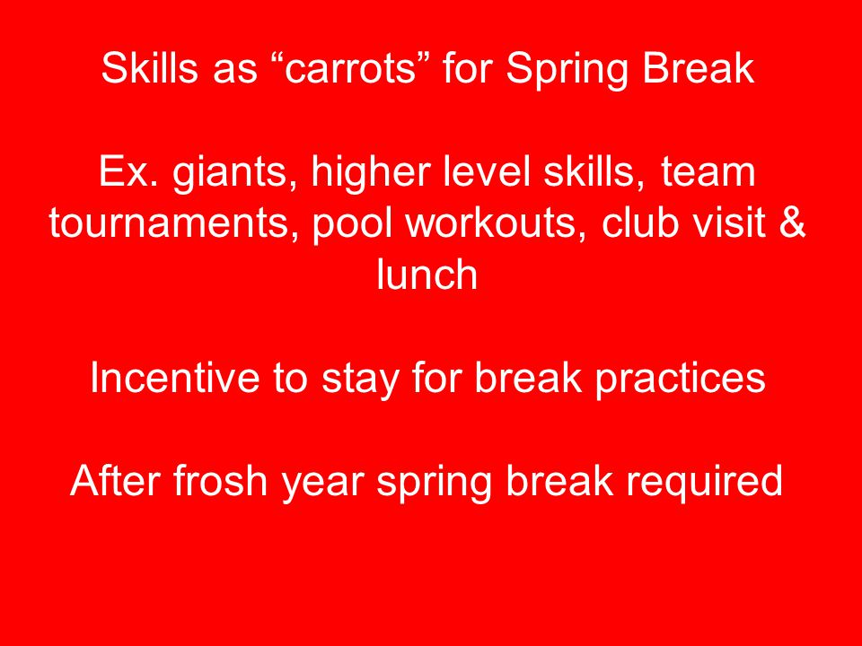 "Skills as ""carrots"" for Spring Break Ex. giants, higher level skills, team tournaments, pool workouts, club visit & lunch Incentive to stay for break"
