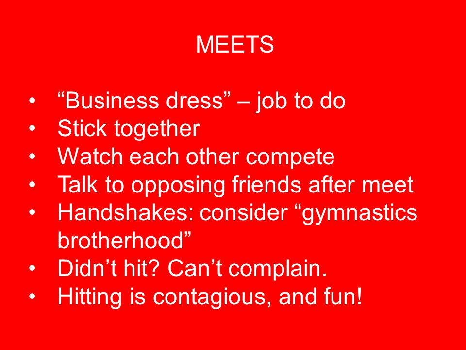 "MEETS ""Business dress"" – job to do Stick together Watch each other compete Talk to opposing friends after meet Handshakes: consider ""gymnastics brothe"