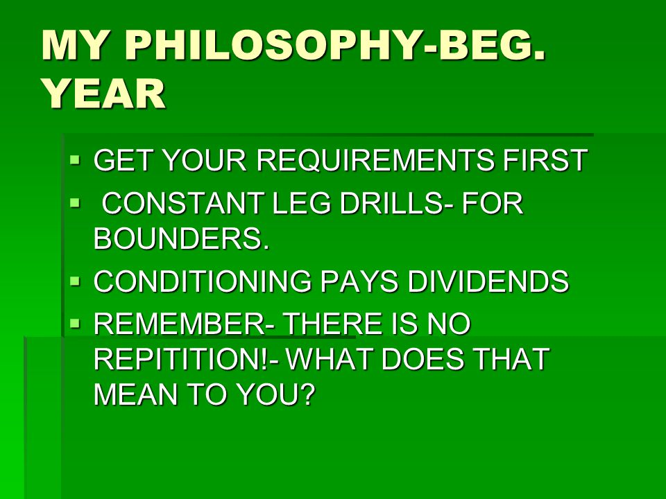 MY PHILOSOPHY-BEG. YEAR  GET YOUR REQUIREMENTS FIRST  CONSTANT LEG DRILLS- FOR BOUNDERS.  CONDITIONING PAYS DIVIDENDS  REMEMBER- THERE IS NO REPIT