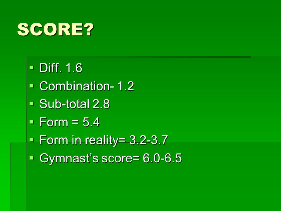 SCORE?  Diff. 1.6  Combination- 1.2  Sub-total 2.8  Form = 5.4  Form in reality= 3.2-3.7  Gymnast's score= 6.0-6.5