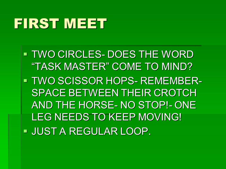 "FIRST MEET  TWO CIRCLES- DOES THE WORD ""TASK MASTER"" COME TO MIND?  TWO SCISSOR HOPS- REMEMBER- SPACE BETWEEN THEIR CROTCH AND THE HORSE- NO STOP!-"