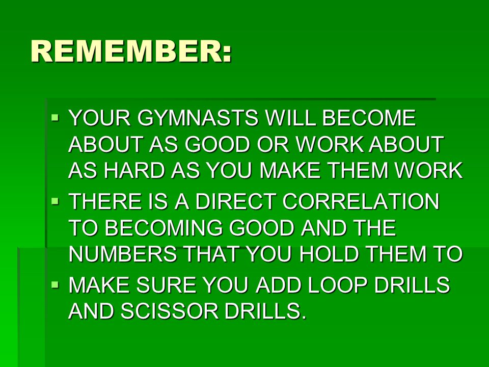 REMEMBER:  YOUR GYMNASTS WILL BECOME ABOUT AS GOOD OR WORK ABOUT AS HARD AS YOU MAKE THEM WORK  THERE IS A DIRECT CORRELATION TO BECOMING GOOD AND T