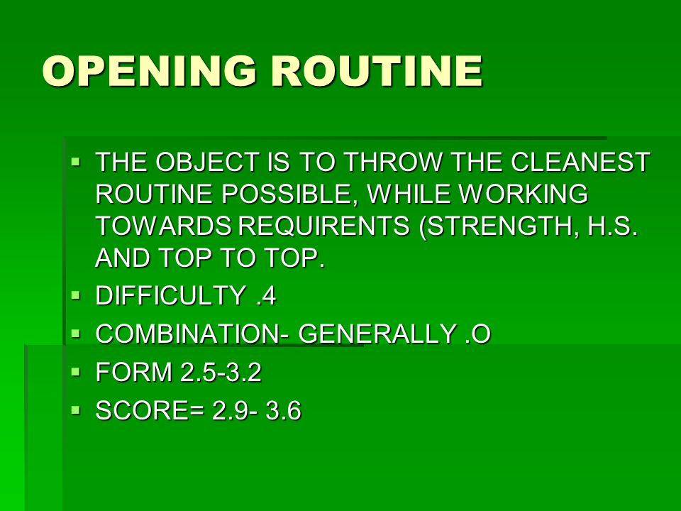 OPENING ROUTINE  THE OBJECT IS TO THROW THE CLEANEST ROUTINE POSSIBLE, WHILE WORKING TOWARDS REQUIRENTS (STRENGTH, H.S. AND TOP TO TOP.  DIFFICULTY.