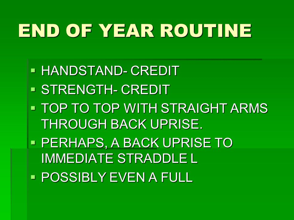 END OF YEAR ROUTINE  HANDSTAND- CREDIT  STRENGTH- CREDIT  TOP TO TOP WITH STRAIGHT ARMS THROUGH BACK UPRISE.  PERHAPS, A BACK UPRISE TO IMMEDIATE
