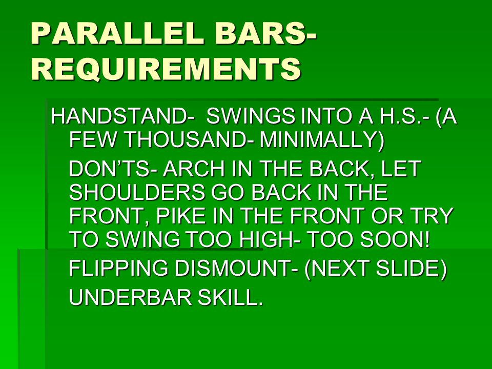 PARALLEL BARS- REQUIREMENTS HANDSTAND- SWINGS INTO A H.S.- (A FEW THOUSAND- MINIMALLY) DON'TS- ARCH IN THE BACK, LET SHOULDERS GO BACK IN THE FRONT, P