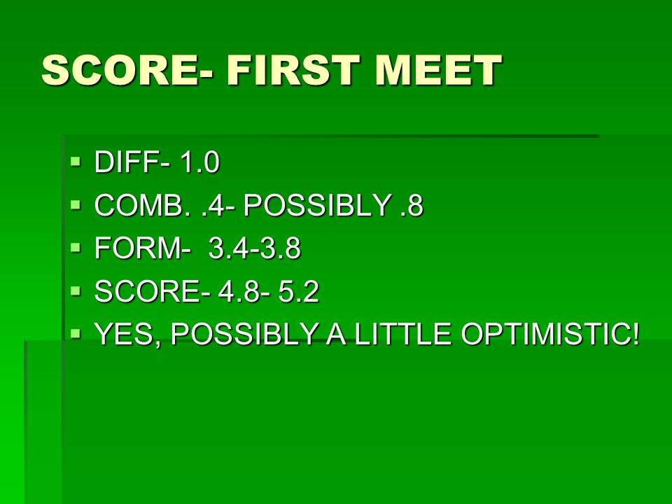 SCORE- FIRST MEET  DIFF- 1.0  COMB..4- POSSIBLY.8  FORM- 3.4-3.8  SCORE- 4.8- 5.2  YES, POSSIBLY A LITTLE OPTIMISTIC!