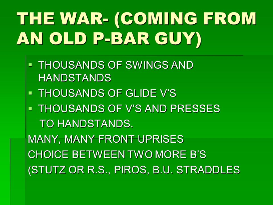 THE WAR- (COMING FROM AN OLD P-BAR GUY)  THOUSANDS OF SWINGS AND HANDSTANDS  THOUSANDS OF GLIDE V'S  THOUSANDS OF V'S AND PRESSES TO HANDSTANDS. TO