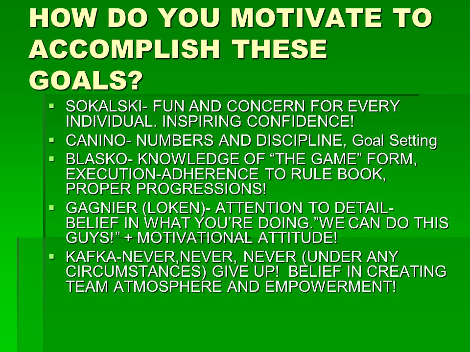 HOW DO YOU MOTIVATE TO ACCOMPLISH THESE GOALS?  SOKALSKI- FUN AND CONCERN FOR EVERY INDIVIDUAL. INSPIRING CONFIDENCE!  CANINO- NUMBERS AND DISCIPLIN