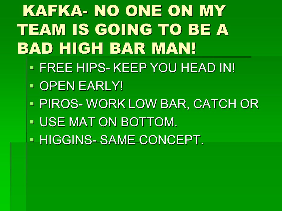KAFKA- NO ONE ON MY TEAM IS GOING TO BE A BAD HIGH BAR MAN! KAFKA- NO ONE ON MY TEAM IS GOING TO BE A BAD HIGH BAR MAN!  FREE HIPS- KEEP YOU HEAD IN!