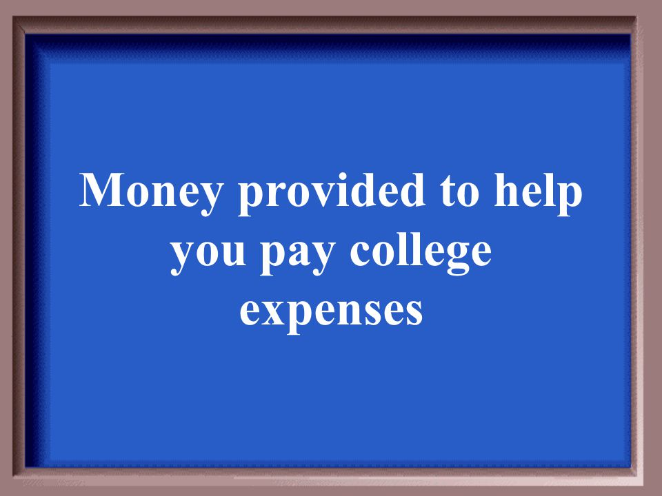 Money provided to help you pay college expenses