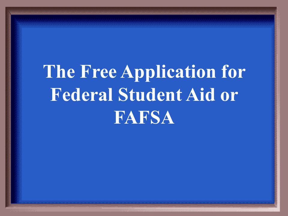 The Free Application for Federal Student Aid or FAFSA