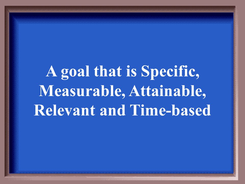 A goal that is Specific, Measurable, Attainable, Relevant and Time-based