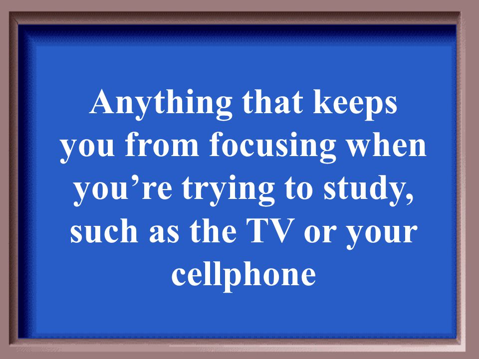 Anything that keeps you from focusing when you're trying to study, such as the TV or your cellphone