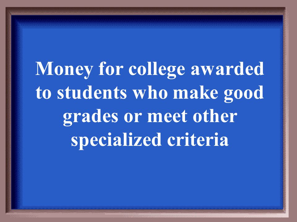 Money for college awarded to students who make good grades or meet other specialized criteria