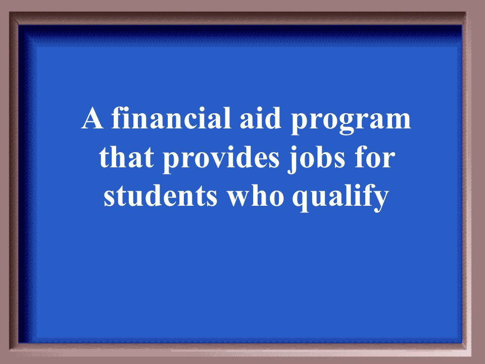 A financial aid program that provides jobs for students who qualify