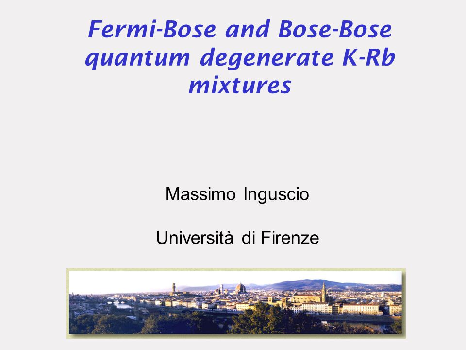 OUTLINE Sympathetic cooling of potassium with rubidium: BEC of 41 K Collisional physics for potassium-rubidium mixtures Two species BEC (scissor mode oscillations) Fermi-Bose ( 40 K- 87 Rb) degenerate mixture with strong attractive interaction Collapse of a degenerate Fermi gas Perspectives