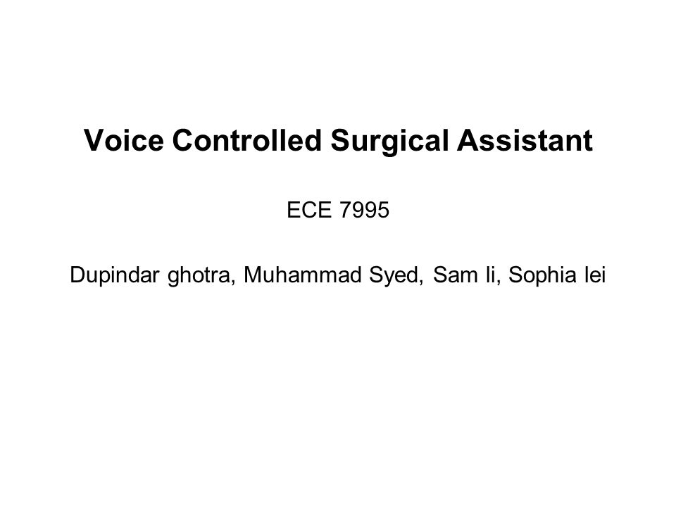 Voice Controlled Surgical Assistant ECE 7995 Dupindar ghotra, Muhammad Syed, Sam li, Sophia lei