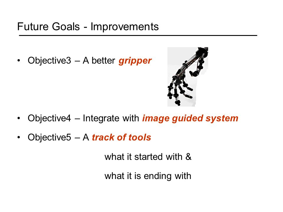 Future Goals - Improvements Objective3 – A better gripper Objective4 – Integrate with image guided system Objective5 – A track of tools what it started with & what it is ending with