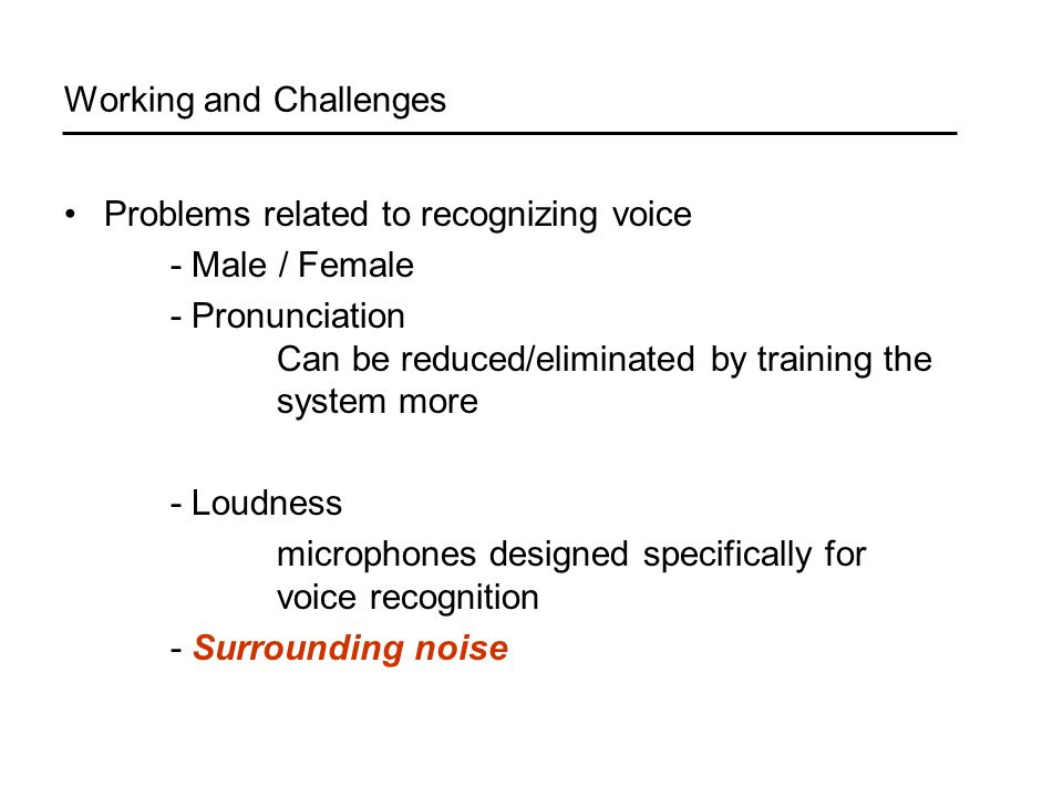 Working and Challenges Problems related to recognizing voice - Male / Female - Pronunciation Can be reduced/eliminated by training the system more - Loudness microphones designed specifically for voice recognition - Surrounding noise