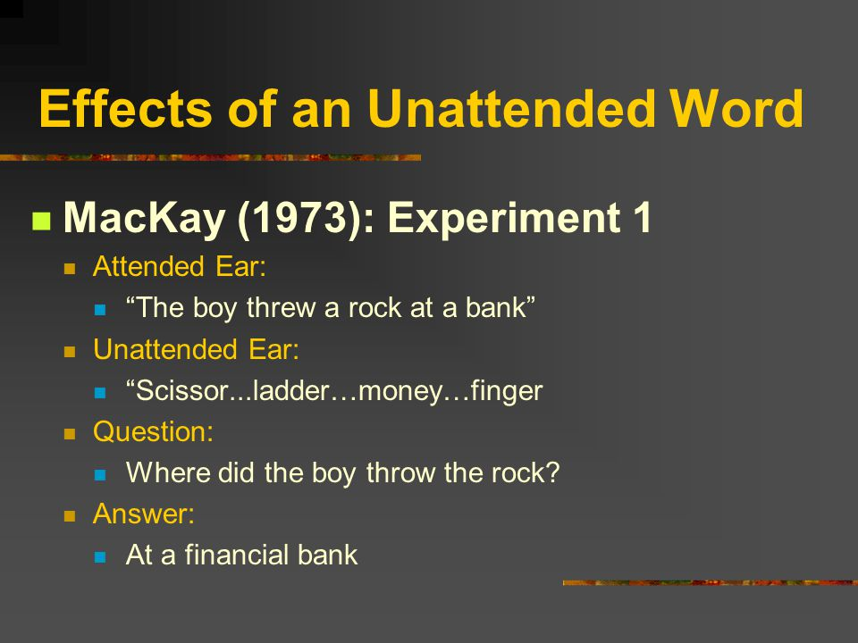 "Effects of an Unattended Word MacKay (1973): Experiment 1 Attended Ear: ""The boy threw a rock at a bank"" Unattended Ear: ""Scissor...ladder…money…finge"