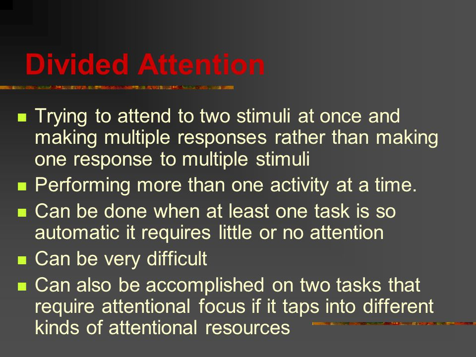 Divided Attention Trying to attend to two stimuli at once and making multiple responses rather than making one response to multiple stimuli Performing