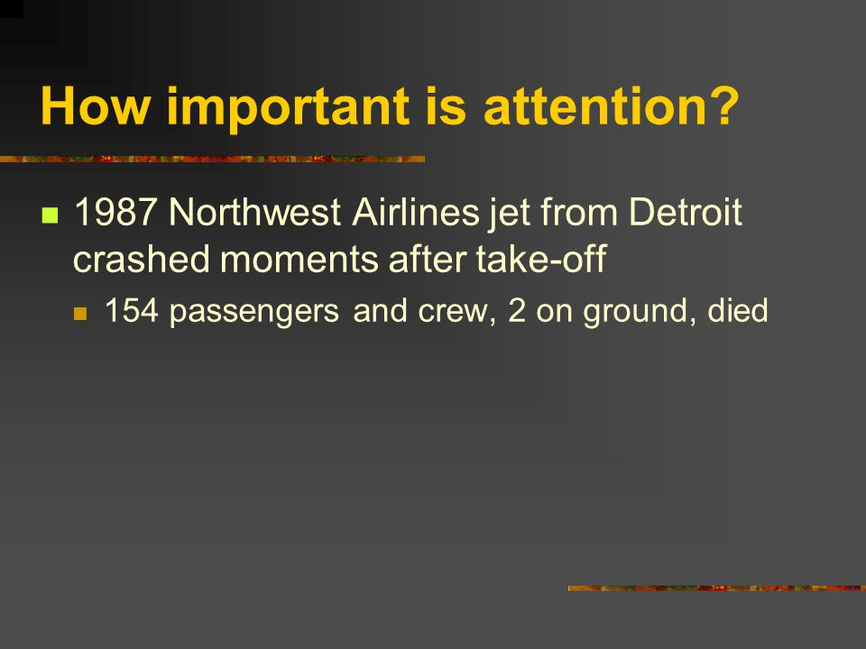 How important is attention? 1987 Northwest Airlines jet from Detroit crashed moments after take-off 154 passengers and crew, 2 on ground, died