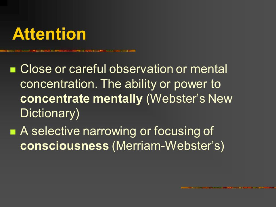 Attention Close or careful observation or mental concentration. The ability or power to concentrate mentally (Webster's New Dictionary) A selective na