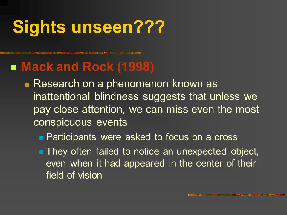 Sights unseen??? Mack and Rock (1998) Research on a phenomenon known as inattentional blindness suggests that unless we pay close attention, we can mi