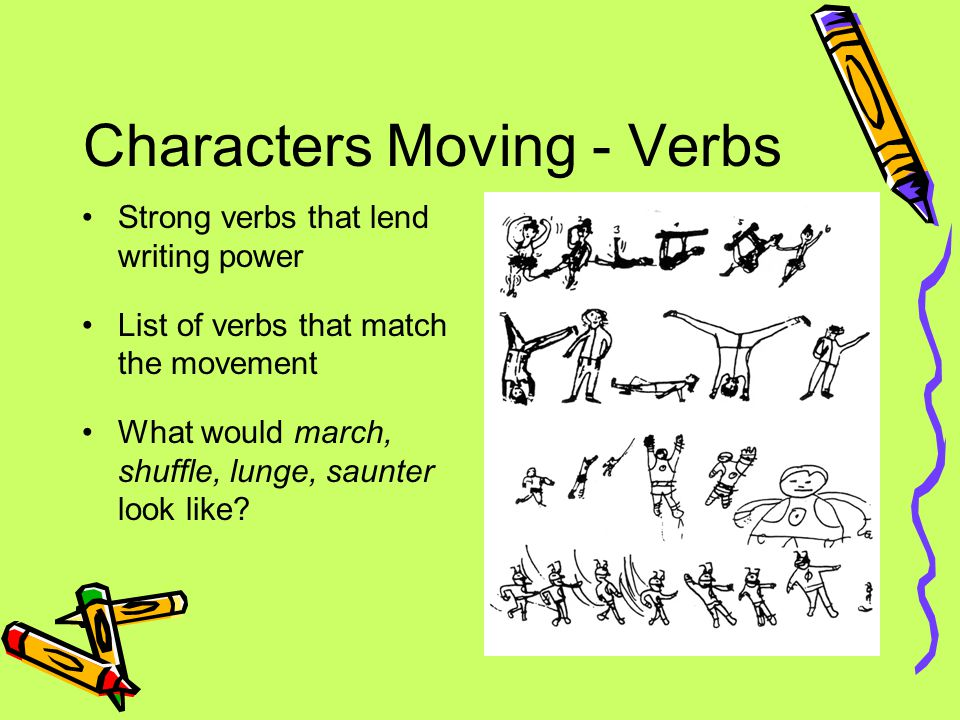 Characters Moving - Verbs Strong verbs that lend writing power List of verbs that match the movement What would march, shuffle, lunge, saunter look like
