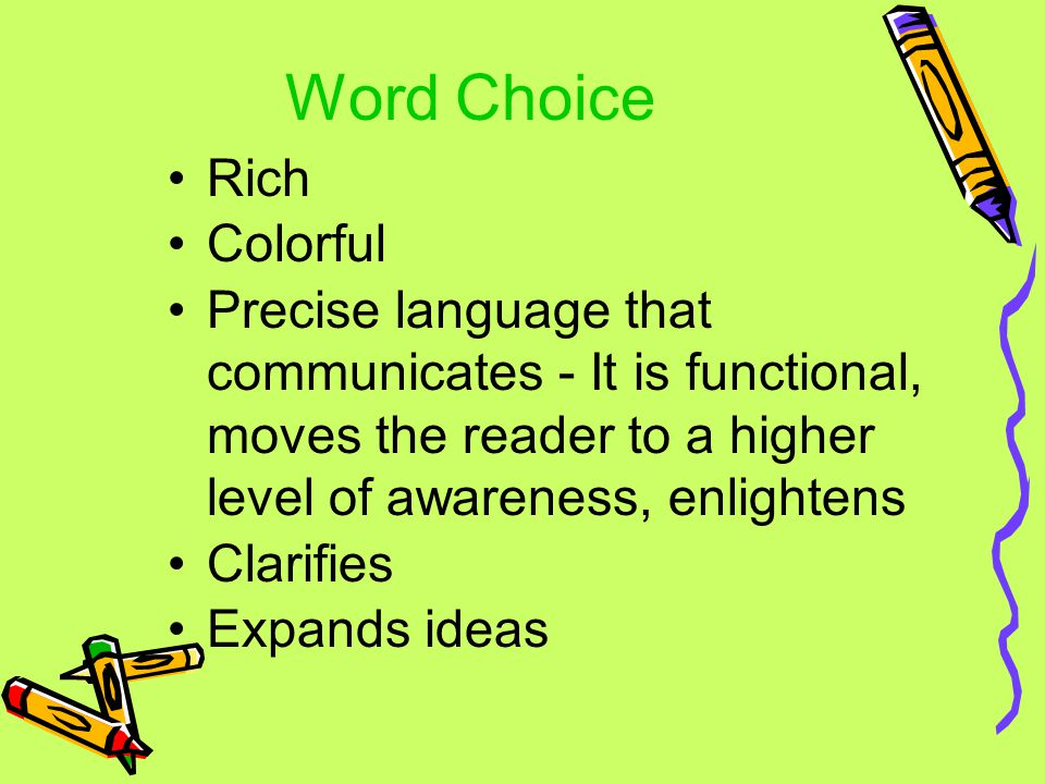 Word Choice Rich Colorful Precise language that communicates - It is functional, moves the reader to a higher level of awareness, enlightens Clarifies Expands ideas
