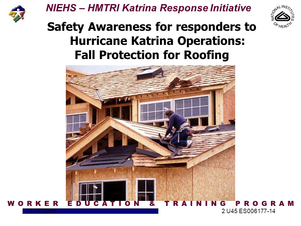 NIEHS – HMTRI Katrina Response Initiative 10/17/20052 U45 ES006177-14 Safety Awareness for responders to Hurricane Katrina Operations: Fall Protection for Roofing