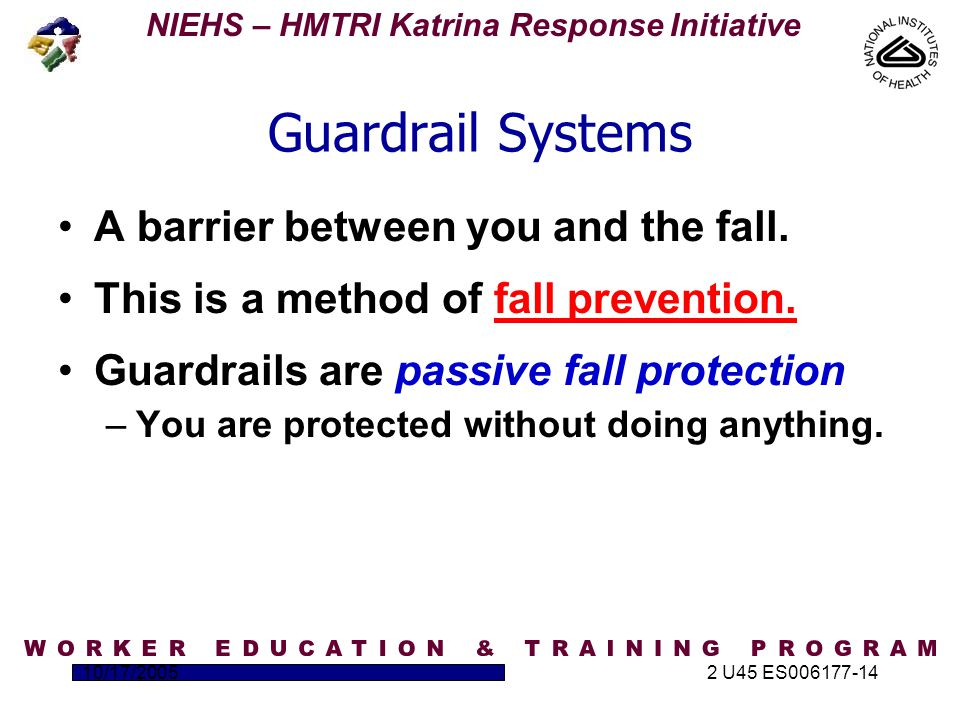 NIEHS – HMTRI Katrina Response Initiative 10/17/20052 U45 ES006177-14 Guardrail Systems A barrier between you and the fall.