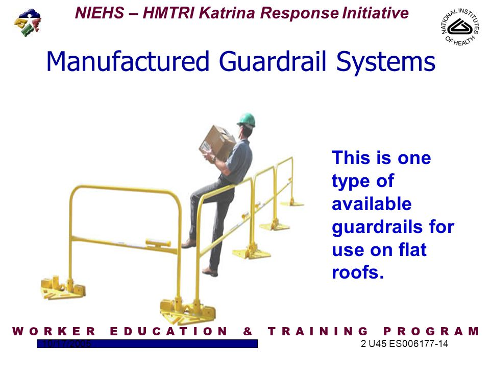 NIEHS – HMTRI Katrina Response Initiative 10/17/20052 U45 ES006177-14 Manufactured Guardrail Systems This is one type of available guardrails for use on flat roofs.