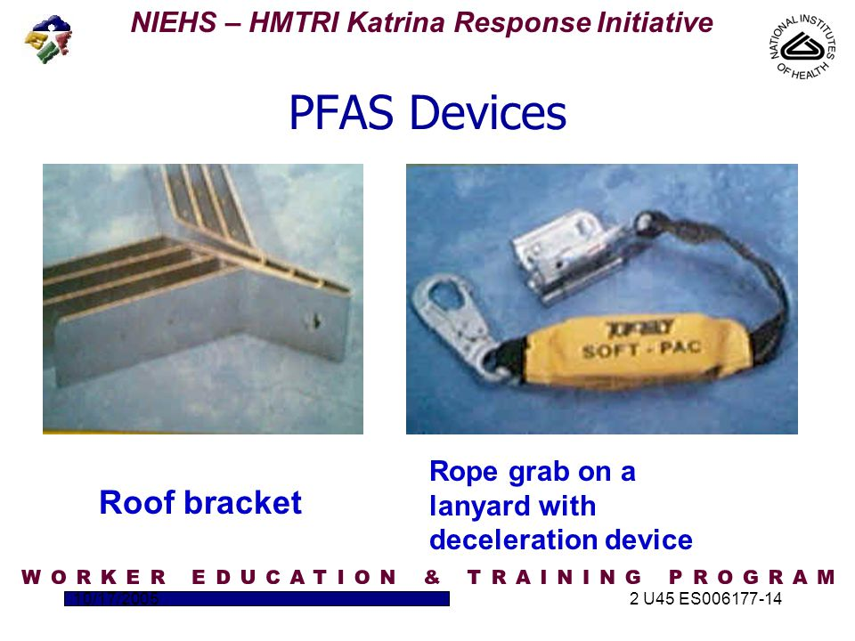 NIEHS – HMTRI Katrina Response Initiative 10/17/20052 U45 ES006177-14 PFAS Devices Roof bracket Rope grab on a lanyard with deceleration device