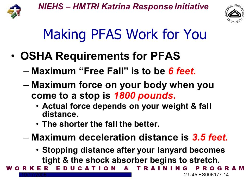 NIEHS – HMTRI Katrina Response Initiative 10/17/20052 U45 ES006177-14 Making PFAS Work for You OSHA Requirements for PFAS –Maximum Free Fall is to be 6 feet.