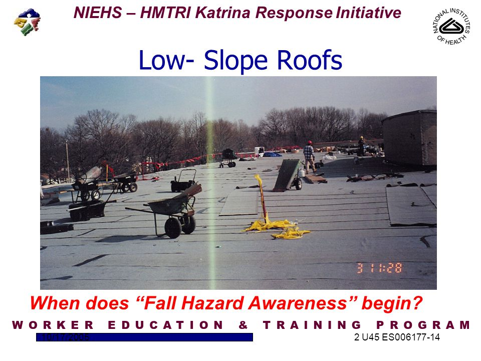 NIEHS – HMTRI Katrina Response Initiative 10/17/20052 U45 ES006177-14 Low- Slope Roofs When does Fall Hazard Awareness begin?