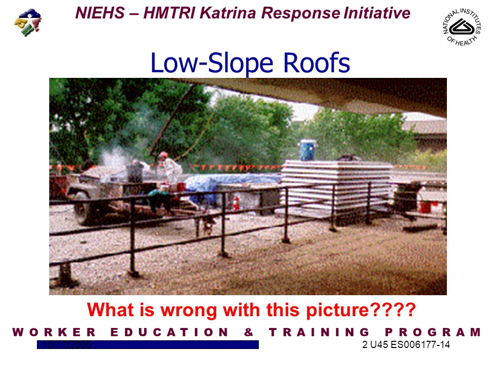 NIEHS – HMTRI Katrina Response Initiative 10/17/20052 U45 ES006177-14 Low-Slope Roofs What is wrong with this picture????