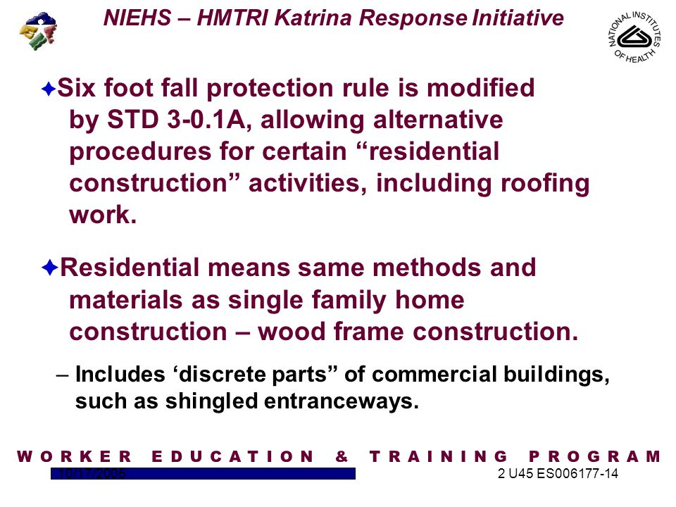 NIEHS – HMTRI Katrina Response Initiative 10/17/20052 U45 ES006177-14 Residential Construction  Six foot fall protection rule is modified by STD 3-0.1A, allowing alternative procedures for certain residential construction activities, including roofing work.