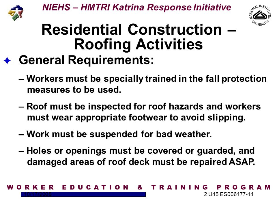 NIEHS – HMTRI Katrina Response Initiative 10/17/20052 U45 ES006177-14  General Requirements: – Workers must be specially trained in the fall protection measures to be used.