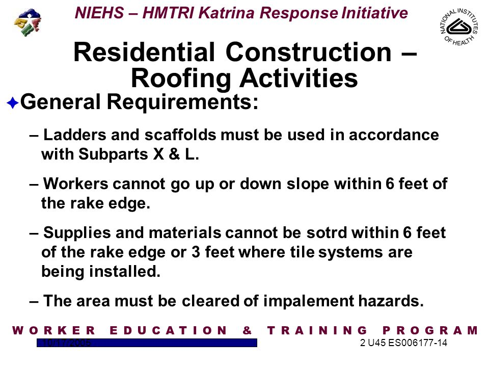 NIEHS – HMTRI Katrina Response Initiative 10/17/20052 U45 ES006177-14  General Requirements: – Ladders and scaffolds must be used in accordance with Subparts X & L.