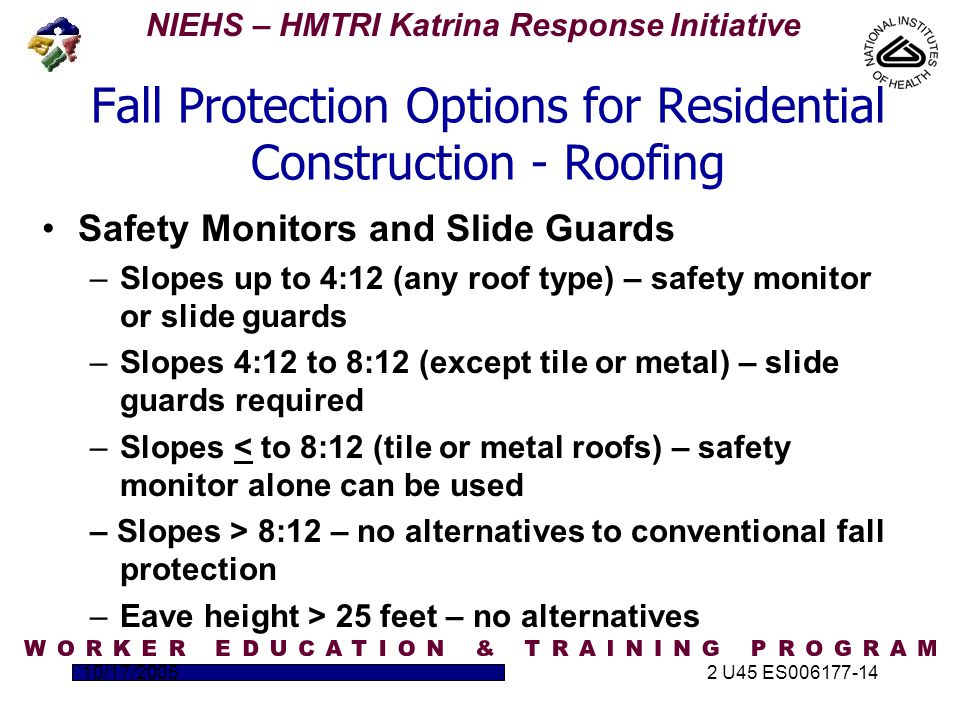 NIEHS – HMTRI Katrina Response Initiative 10/17/20052 U45 ES006177-14 Fall Protection Options for Residential Construction - Roofing Safety Monitors and Slide Guards –Slopes up to 4:12 (any roof type) – safety monitor or slide guards –Slopes 4:12 to 8:12 (except tile or metal) – slide guards required –Slopes < to 8:12 (tile or metal roofs) – safety monitor alone can be used – Slopes > 8:12 – no alternatives to conventional fall protection –Eave height > 25 feet – no alternatives